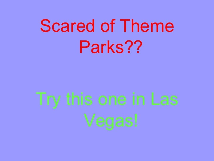 <ul><li>Scared of Theme Parks?? </li></ul><ul><li>Try this one in Las Vegas! </li></ul>
