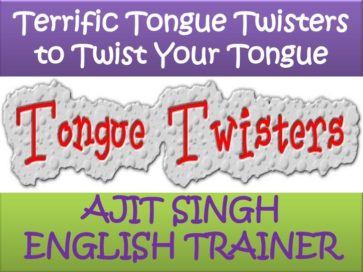 Terrific Tongue Twisters to Twist Your Tongue<br />AJIT SINGH<br />ENGLISH TRAINER<br />