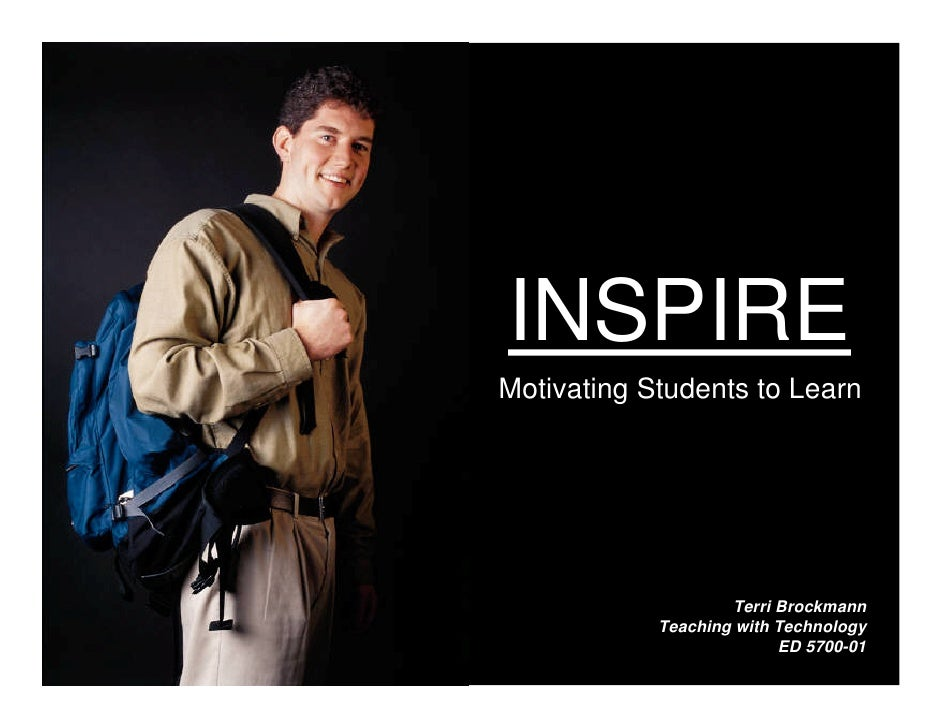 INSPIRE Motivating Students to Learn                         Terri Brockmann             Teaching with Technology         ...