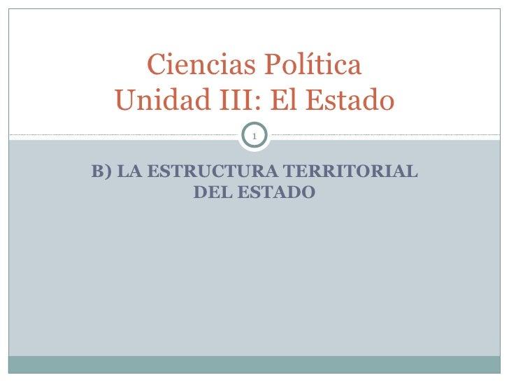 Ciencias Política Unidad III: El Estado             1B) LA ESTRUCTURA TERRITORIAL          DEL ESTADO