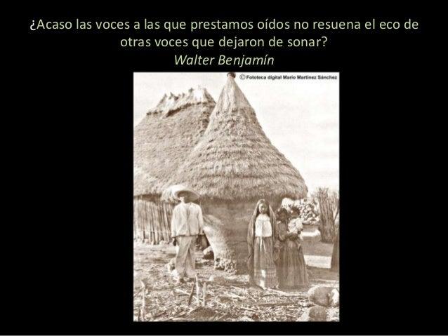 ¿Acaso las voces a las que prestamos oídos no resuena el eco de  otras voces que dejaron de sonar?  Walter Benjamín