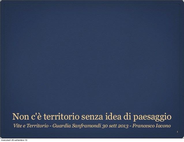 Non c'è territorio senza idea di paesaggio Vite e Territorio - Guardia Sanframondi 30 sett 2013 - Francesco Iacono 1 merco...