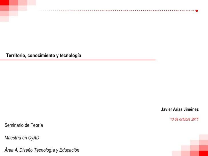Territorio, conocimiento y tecnología Javier Arias Jiménez 13 de octubre 2011 Seminario de Teoría Maestría en CyAD Área 4....