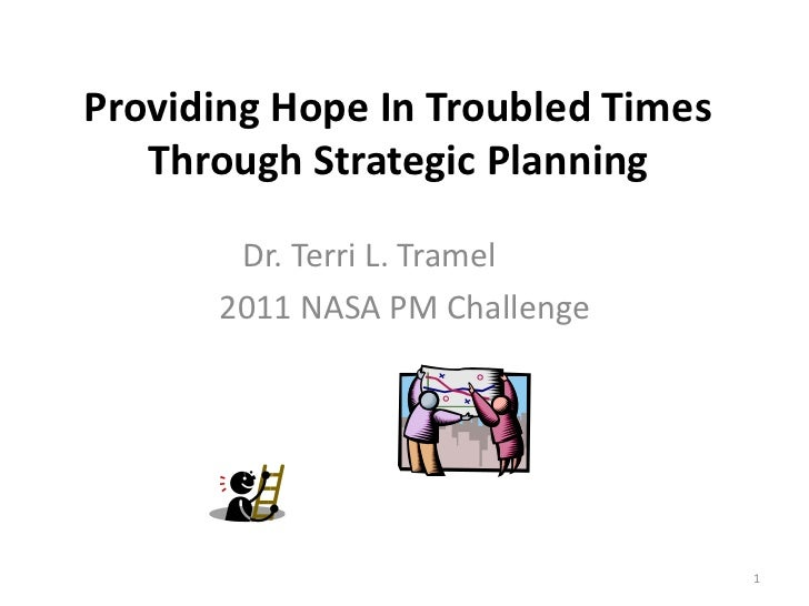 Providing Hope In Troubled Times   Through Strategic Planning       Dr. Terri L. Tramel      2011 NASA PM Challenge       ...