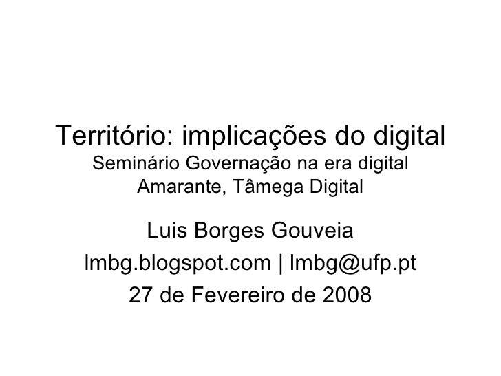 Território: implicações do digital  Seminário Governação na era digital Amarante, Tâmega Digital Luis Borges Gouveia lmbg....