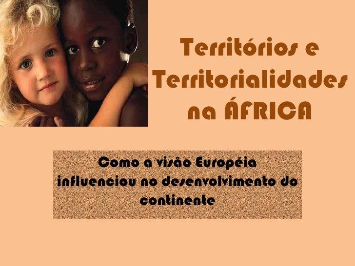 Territórios e Territorialidades na ÁFRICA<br />Como a visão Européia influenciou no desenvolvimento do continente<br />