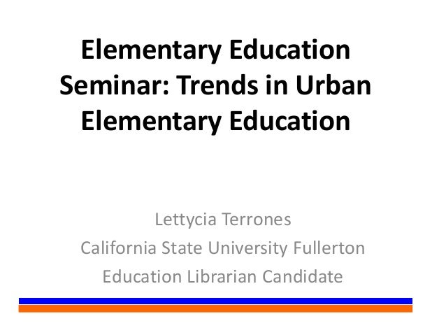 Elementary EducationSeminar: Trends in UrbanElementary EducationLettycia TerronesCalifornia State University FullertonEduc...