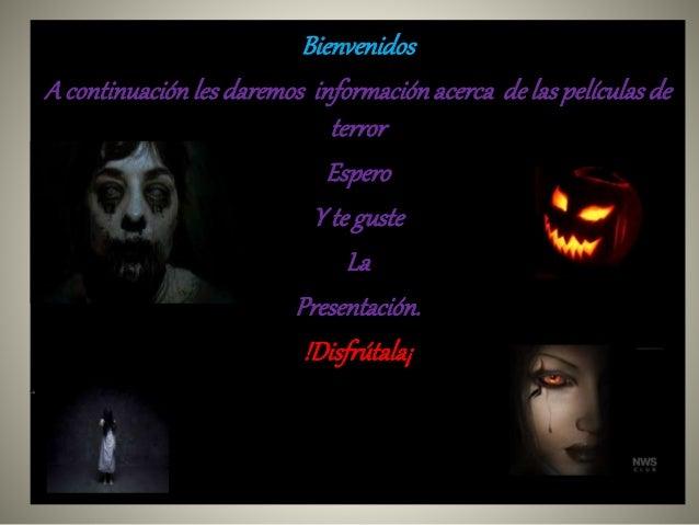 Bienvenidos  A continuación les daremos información acerca de las películas de  terror  Espero  Y te guste  La  Presentaci...