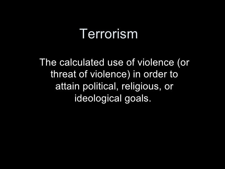 Terrorism The calculated use of violence (or threat of violence) in order to attain political, religious, or ideological g...
