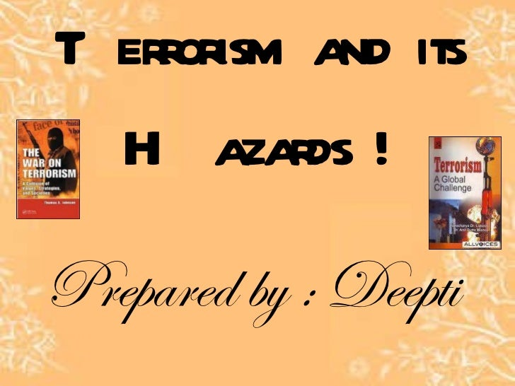 Terrorism and its Hazards ! Prepared by : Deepti