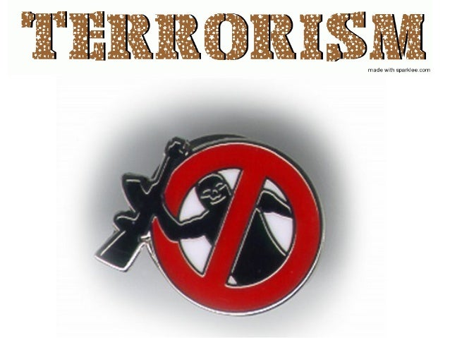 "• Terrorism actually comes from the Latin Word ""Fear"" • ""The Unlawful Use of Force Against Persons or Property to Intimida..."