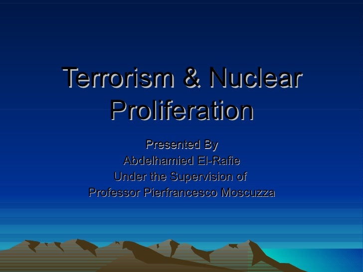 Terrorism & Nuclear Proliferation Presented By Abdelhamied El-Rafie Under the Supervision of  Professor Pierfrancesco Mosc...