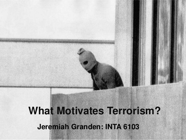 What Motivates Terrorism? Jeremiah Granden: INTA 6103