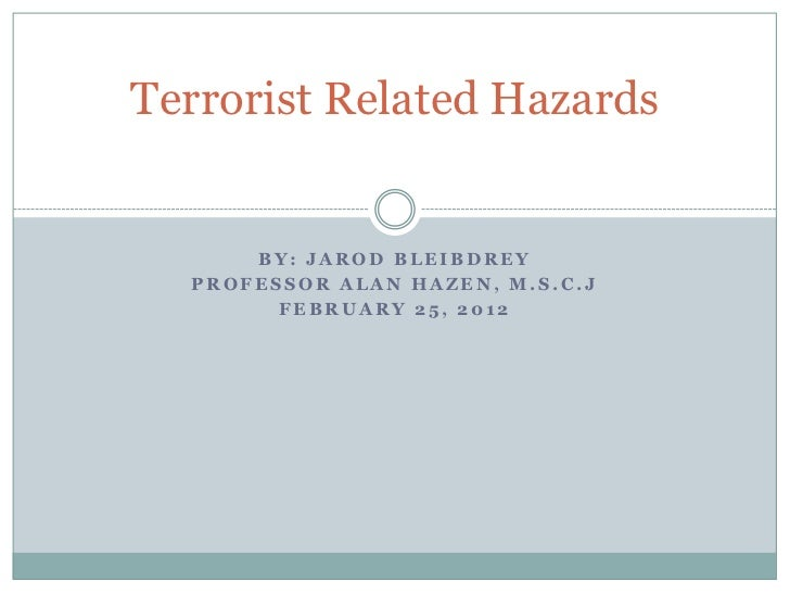 Terrorist Related Hazards      BY: JAROD BLEIBDREY  PROFESSOR ALAN HAZEN, M.S.C.J        FEBRUARY 25, 2012