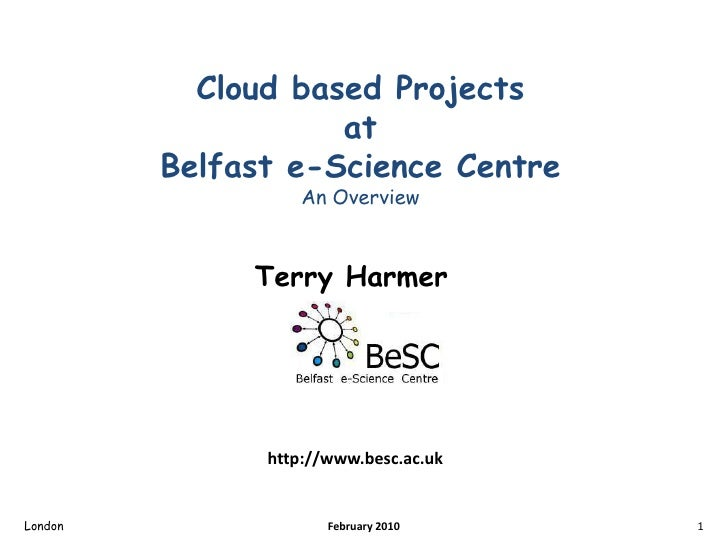 Cloud based Projects atBelfast e-Science CentreAn Overview<br />Terry Harmer<br />London<br />1<br />February 2010<br />ht...