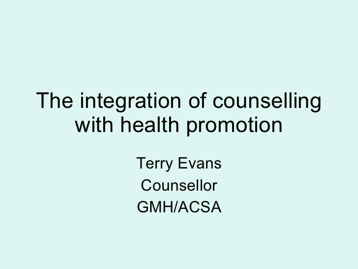 The integration of counselling with health promotion Terry Evans Counsellor GMH/ACSA