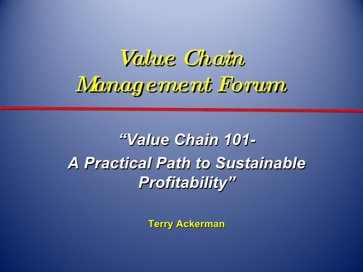 """Value Chain  Management Forum  """" Value Chain 101- A Practical Path to Sustainable Profitability"""" Terry Ackerman"""