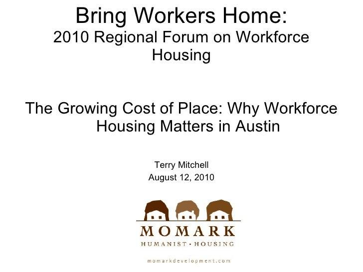 Bring Workers Home: 2010 Regional Forum on Workforce Housing <ul><li>The Growing Cost of Place: Why Workforce Housing Matt...