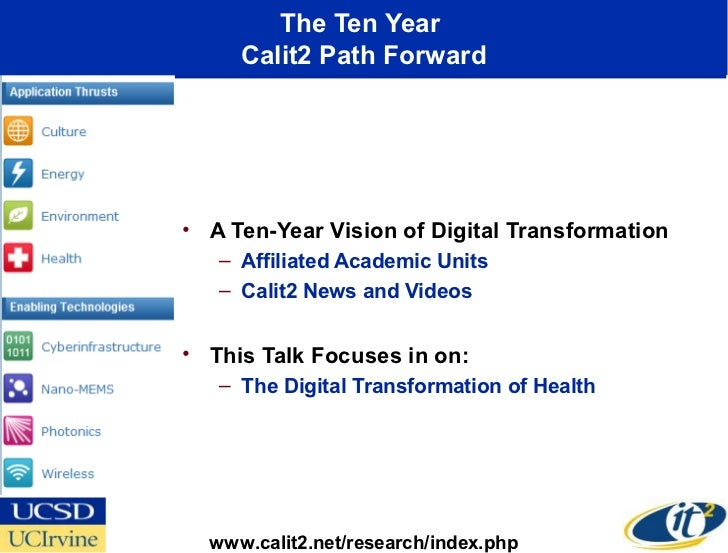 The Ten Year     Calit2 Path Forward• A Ten-Year Vision of Digital Transformation   – Affiliated Academic Units   – Calit2...