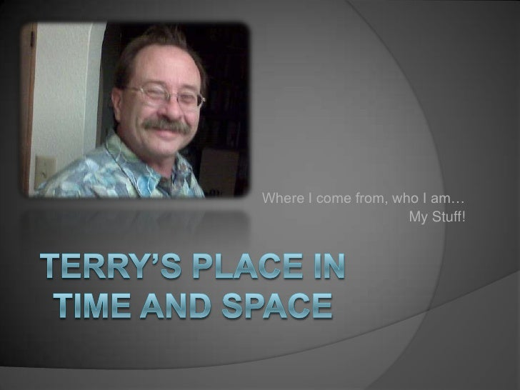 Where I come from, who I am…<br />My Stuff!<br />Terry's place in time and space<br />