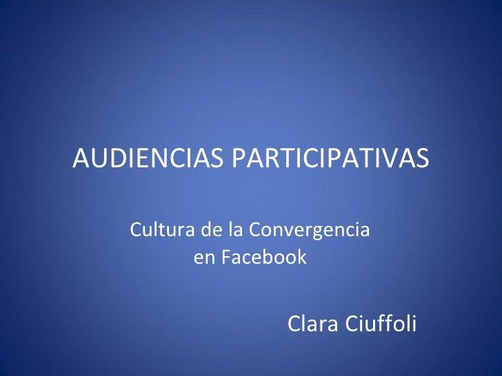 AUDIENCIAS PARTICIPATIVAS Cultura de la Convergencia en Facebook Clara Ciuffoli