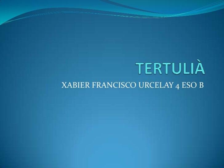 TERTULIÀ<br />XABIER FRANCISCO URCELAY 4 ESO B<br />