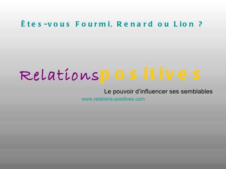 Êtes-vous Fourmi, Renard ou Lion ? <ul><li>Relations positives </li></ul><ul><li>Le pouvoir d'influencer ses semblables </...