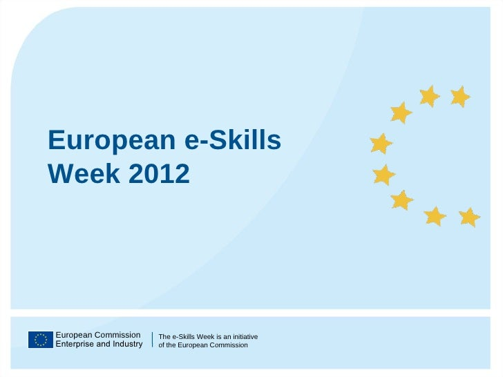 European Commission Enterprise and Industry The e-Skills Week is an initiative  of the European Commission European e-Skil...