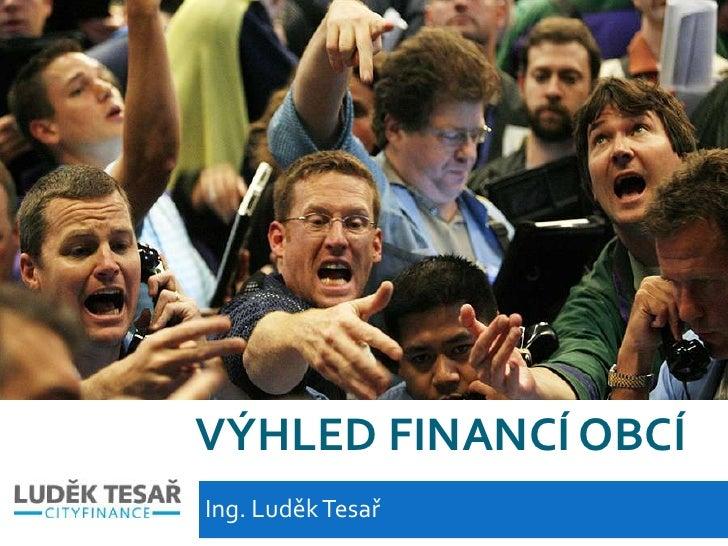 Výhled financí obcí<br />Ing. Luděk Tesař<br />