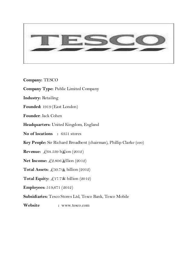 Company: TESCOCompany Type: Public Limited CompanyIndustry: RetailingFounded: 1919 (East London)Founder: Jack CohenHeadqua...