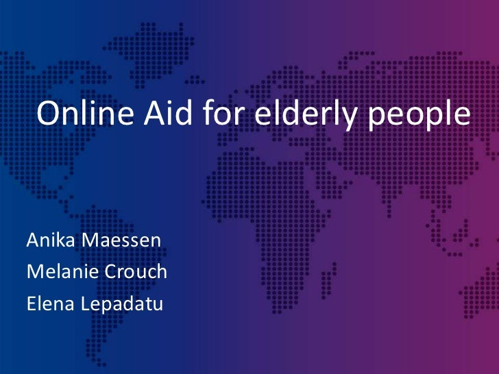 Online Aid for elderly people<br />Anika Maessen<br />Melanie Crouch<br />Elena Lepadatu<br />