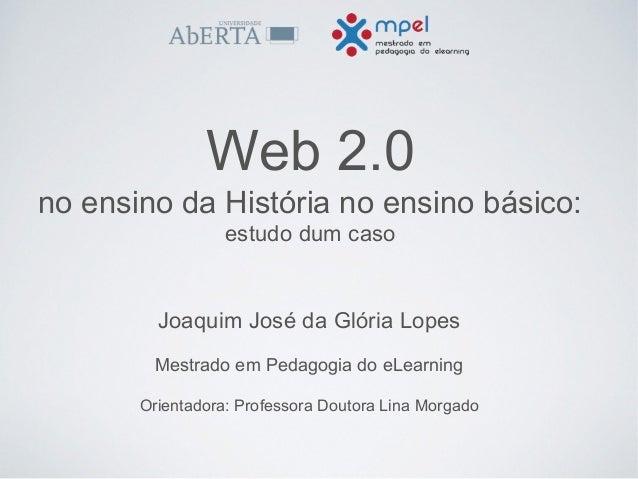 Web 2.0  no ensino da História no ensino básico:  estudo dum caso  Joaquim José da Glória Lopes  Mestrado em Pedagogia do ...