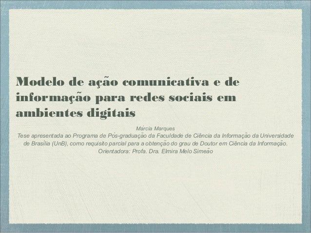 Modelo de acao comunicativa e dȩ ̃ informacao para redes sociais em̧ ̃ ambientes digitais Márcia Marques Tese apresentad...