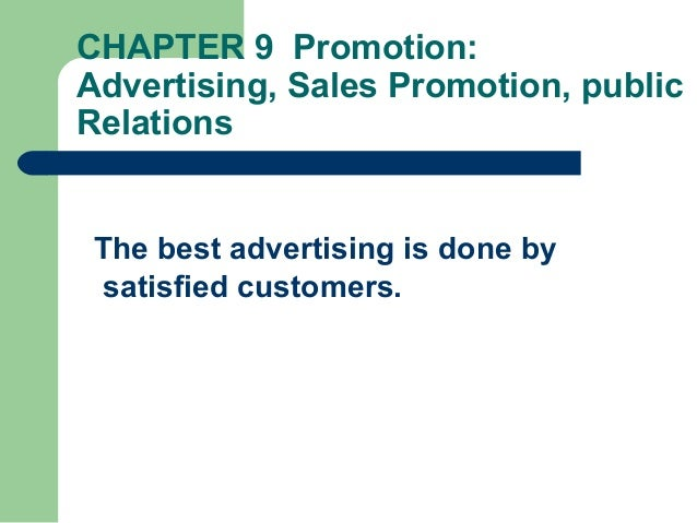CHAPTER 9 Promotion: Advertising, Sales Promotion, public Relations The best advertising is done by satisfied customers.