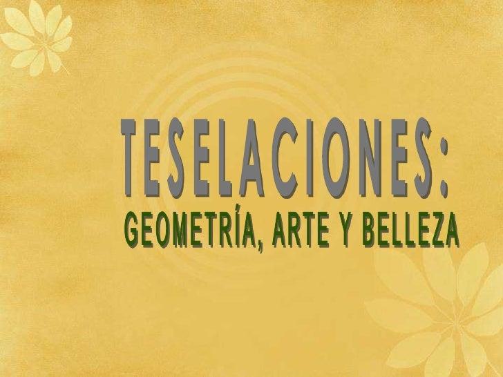 TESELACIONES:<br />GEOMETRÍA, ARTE Y BELLEZA<br />