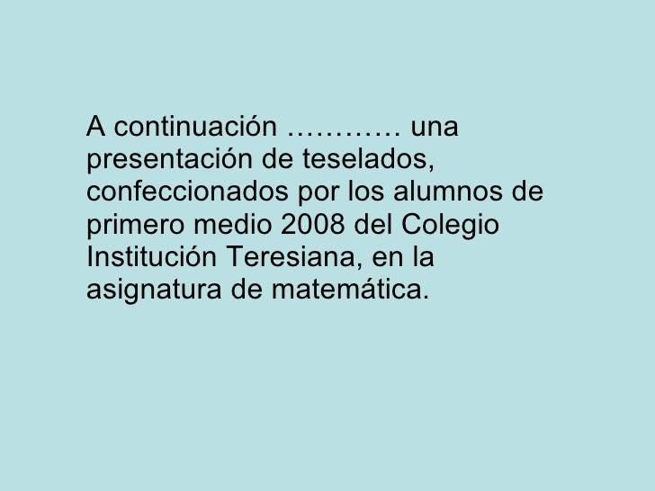 A continuación ………… una presentación de teselados, confeccionados por los alumnos de primero medio 2008 del Colegio Instit...