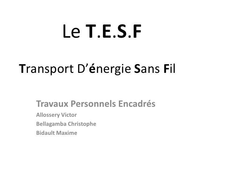 Le T.E.S.FTransportD'énergie Sans Fil<br />Travaux Personnels Encadrés<br />Allossery Victor<br />Bellagamba Chri...