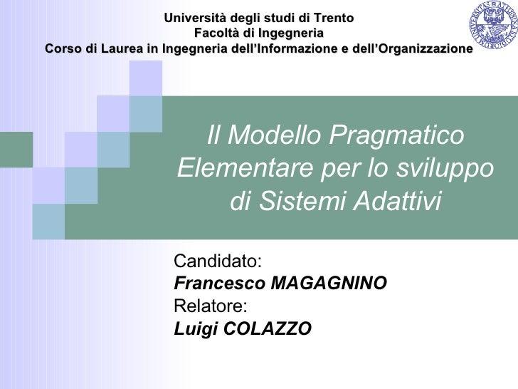 Il Modello Pragmatico Elementare per lo sviluppo di Sistemi Adattivi Candidato: Francesco MAGAGNINO Relatore: Luigi COLAZZ...