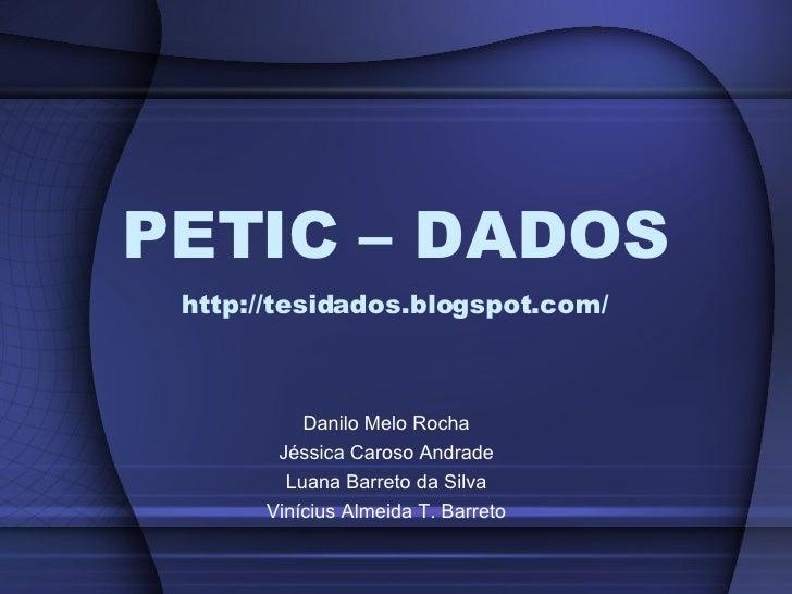 PETIC – DADOS http://tesidados.blogspot.com/ Danilo Melo Rocha Jéssica Caroso Andrade Luana Barreto da Silva Vinícius Alme...