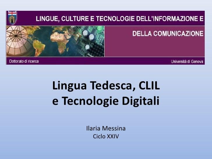 Lingua Tedesca, CLILe Tecnologie Digitali      Ilaria Messina        Ciclo XXIV