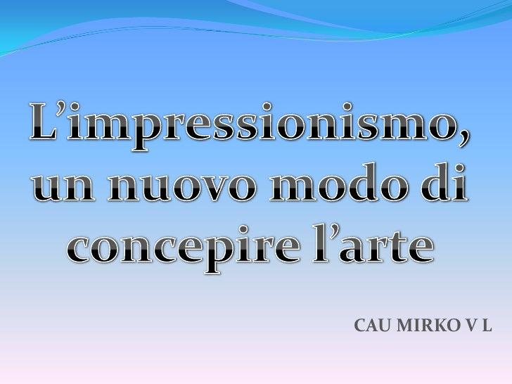 L'impressionismo, <br />un nuovo modo di <br />concepire l'arte <br />CAU MIRKO V L<br />