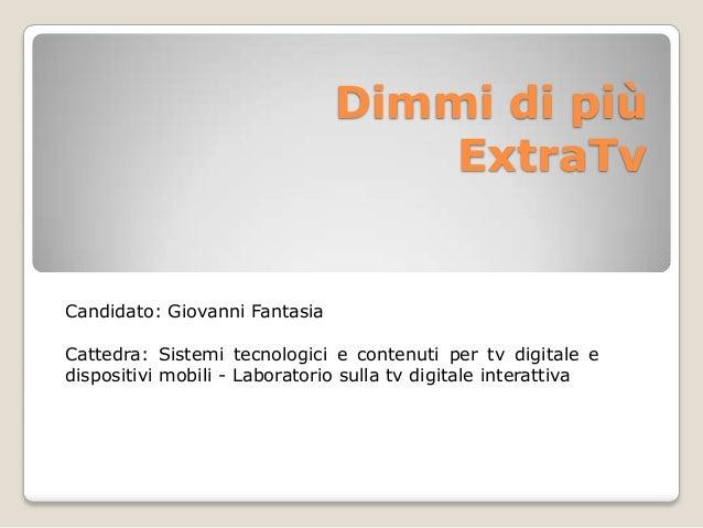 Dimmi di più ExtraTv Candidato: Giovanni Fantasia Cattedra: Sistemi tecnologici e contenuti per tv digitale e dispositivi ...
