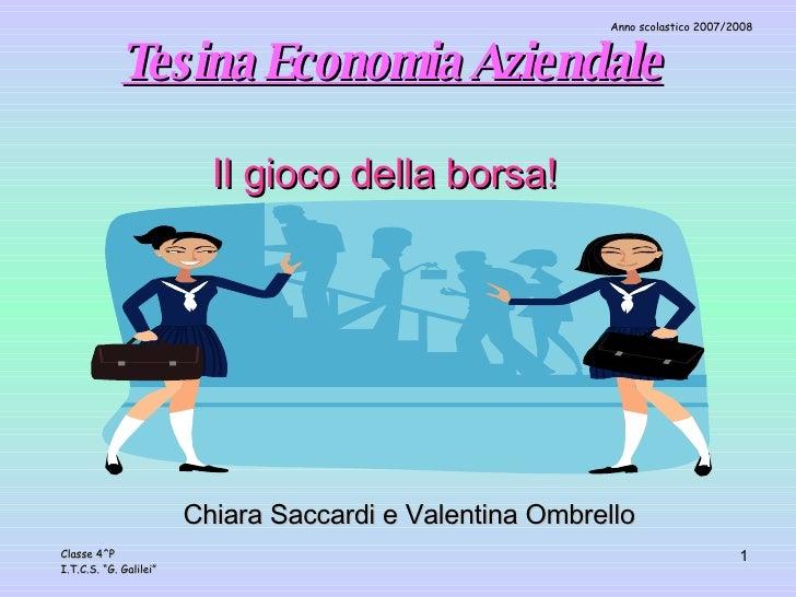 Tesina Economia Aziendale Il gioco della borsa! Chiara Saccardi e Valentina Ombrello Anno scolastico 2007/2008 Classe 4^P ...