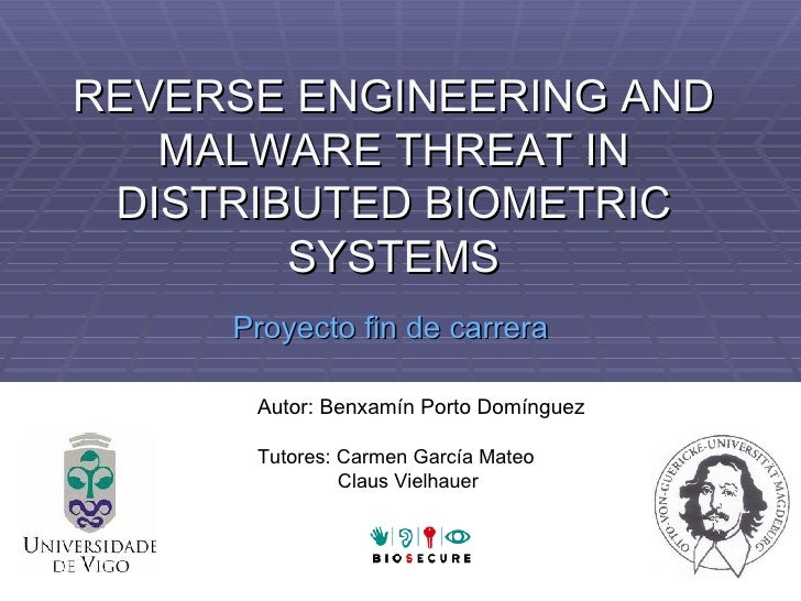 REVERSE ENGINEERING AND MALWARE THREAT IN DISTRIBUTED BIOMETRIC SYSTEMS Proyecto fin de carrera Autor: Benxamín Porto Domí...