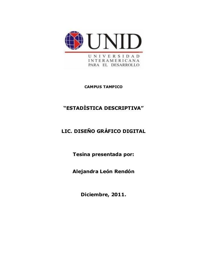 """CAMPUS TAMPICO""""ESTADÌSTICA DESCRIPTIVA""""LIC. DISEÑO GRÁFICO DIGITAL   Tesina presentada por:   Alejandra León Rendón      D..."""
