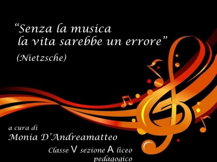 """"""" Senza la musica la vita sarebbe un errore"""" (Nietzsche) a cura di Monia D'Andreamatteo Classe   V   sezione   A   liceo p..."""