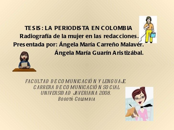 TESIS: LA PERIODISTA EN COLOMBIA  Radiografía de la mujer en las redacciones. Presentada por: Ángela María Carreño Malavér...