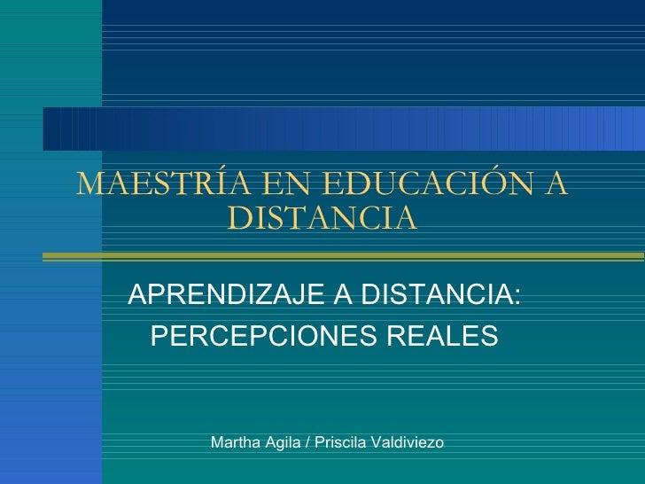 MAESTR ÍA EN EDUCACIÓN A DISTANCIA APRENDIZAJE A DISTANCIA: PERCEPCIONES REALES Martha Agila / Priscila Valdiviezo