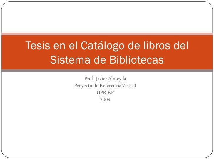 Prof. Javier Almeyda Proyecto de Referencia Virtual UPR RP 2009 Tesis en el Catálogo de libros del Sistema de Bibliotecas