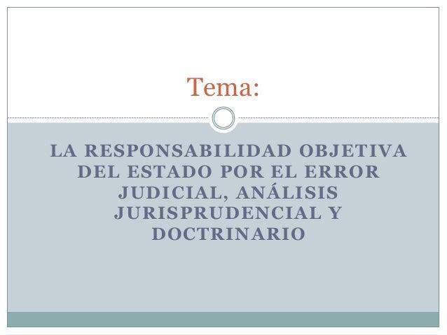 Tema: LA RESPONSABILIDAD OBJETIVA DEL ESTADO POR EL ERROR JUDICIAL, ANÁLISIS JURISPRUDENCIAL Y DOCTRINARIO